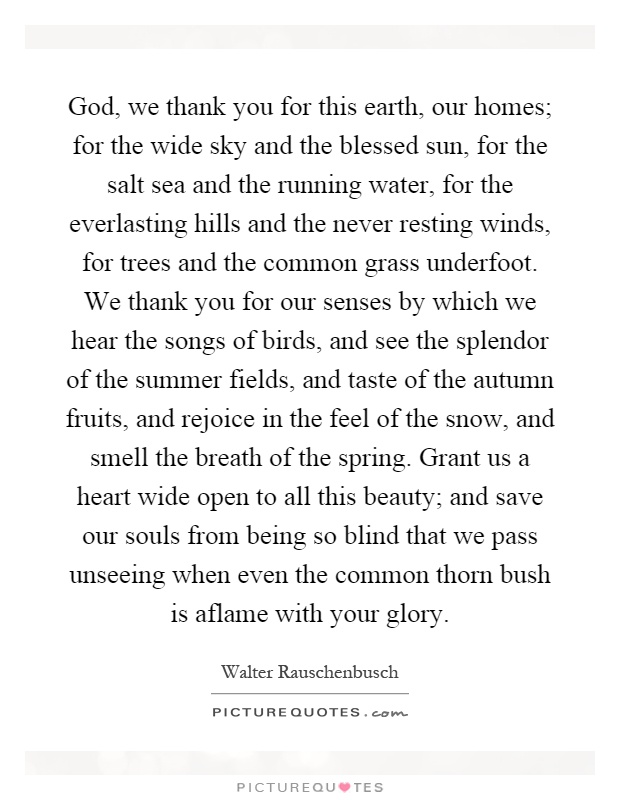God, we thank you for this earth, our homes; for the wide sky and the blessed sun, for the salt sea and the running water, for the everlasting hills and the never resting winds, for trees and the common grass underfoot. We thank you for our senses by which we hear the songs of birds, and see the splendor of the summer fields, and taste of the autumn fruits, and rejoice in the feel of the snow, and smell the breath of the spring. Grant us a heart wide open to all this beauty; and save our souls from being so blind that we pass unseeing when even the common thorn bush is aflame with your glory Picture Quote #1