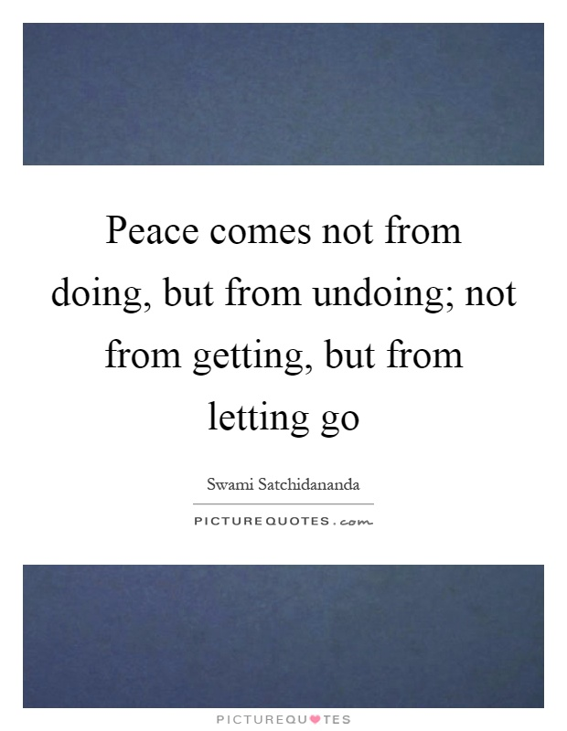 Peace comes not from doing, but from undoing; not from getting, but from letting go Picture Quote #1