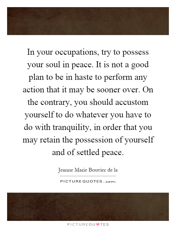 In your occupations, try to possess your soul in peace. It is not a good plan to be in haste to perform any action that it may be sooner over. On the contrary, you should accustom yourself to do whatever you have to do with tranquility, in order that you may retain the possession of yourself and of settled peace Picture Quote #1