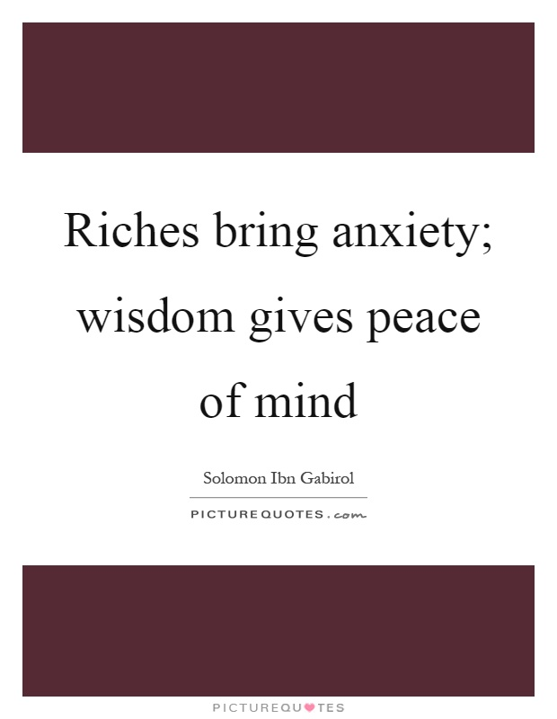Riches bring anxiety; wisdom gives peace of mind Picture Quote #1