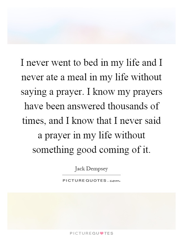 I never went to bed in my life and I never ate a meal in my life without saying a prayer. I know my prayers have been answered thousands of times, and I know that I never said a prayer in my life without something good coming of it Picture Quote #1