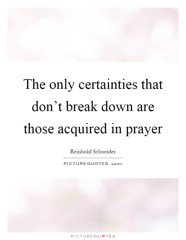 The only certainties that don't break down are those acquired in prayer Picture Quote #1