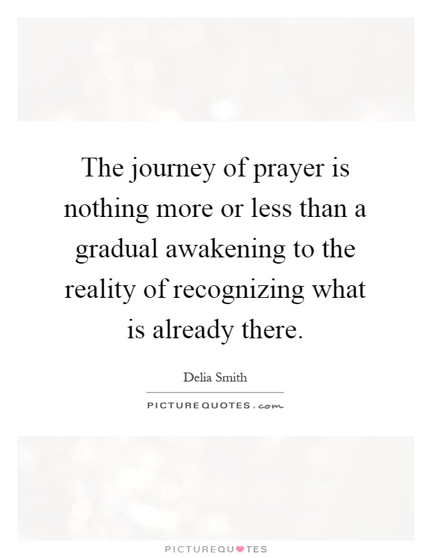 The journey of prayer is nothing more or less than a gradual awakening to the reality of recognizing what is already there Picture Quote #1