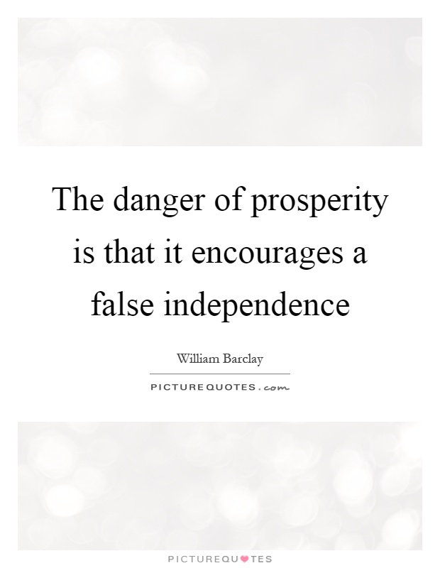 The danger of prosperity is that it encourages a false independence Picture Quote #1