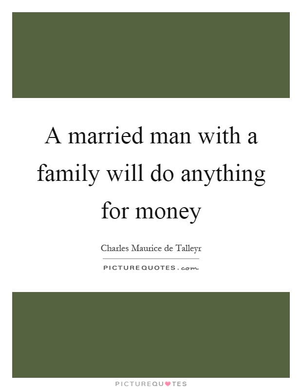 A married man with a family will do anything for money Picture Quote #1