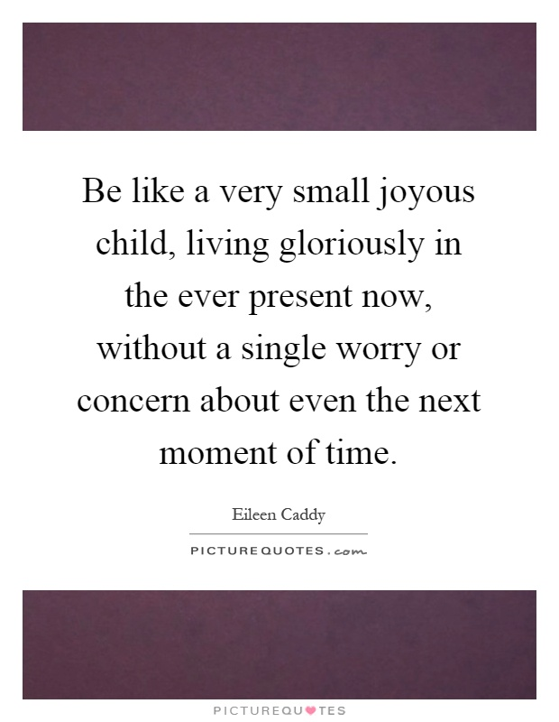 Be like a very small joyous child, living gloriously in the ever present now, without a single worry or concern about even the next moment of time Picture Quote #1