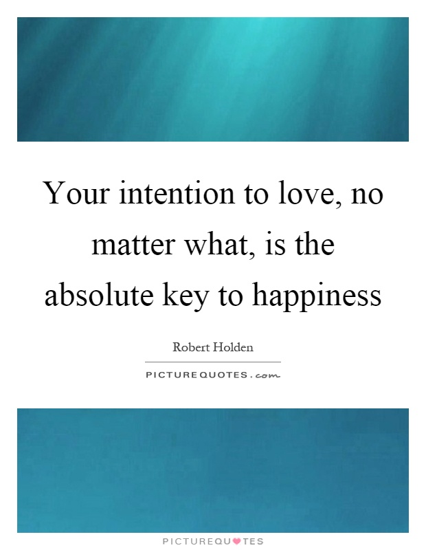 Your intention to love, no matter what, is the absolute key to happiness Picture Quote #1