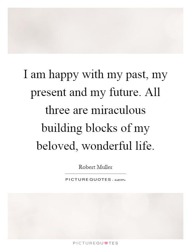 I am happy with my past, my present and my future. All three are miraculous building blocks of my beloved, wonderful life Picture Quote #1