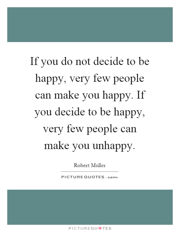 If you do not decide to be happy, very few people can make you happy. If you decide to be happy, very few people can make you unhappy Picture Quote #1
