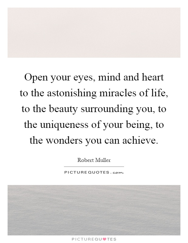 Open your eyes, mind and heart to the astonishing miracles of life, to the beauty surrounding you, to the uniqueness of your being, to the wonders you can achieve Picture Quote #1