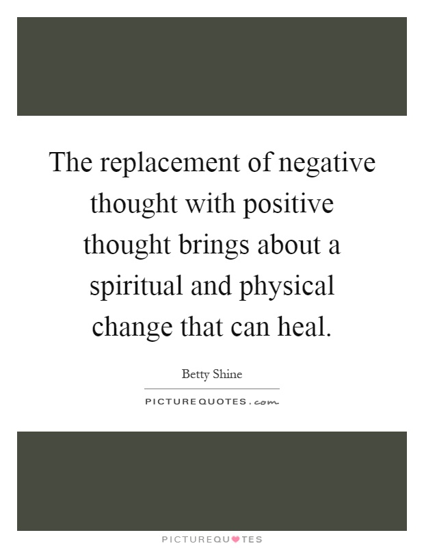 The replacement of negative thought with positive thought brings about a spiritual and physical change that can heal Picture Quote #1
