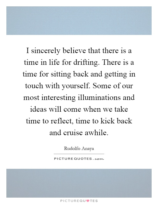 I sincerely believe that there is a time in life for drifting. There is a time for sitting back and getting in touch with yourself. Some of our most interesting illuminations and ideas will come when we take time to reflect, time to kick back and cruise awhile Picture Quote #1
