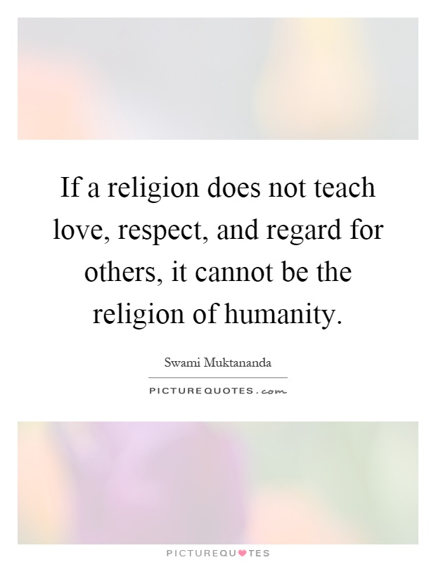 If a religion does not teach love, respect, and regard for others, it cannot be the religion of humanity Picture Quote #1