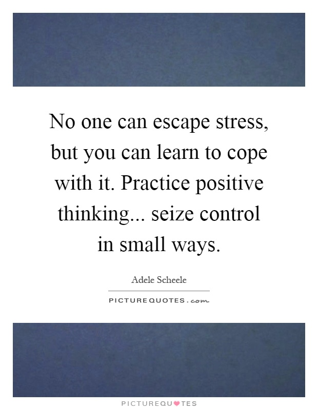 No one can escape stress, but you can learn to cope with it. Practice positive thinking... seize control in small ways Picture Quote #1