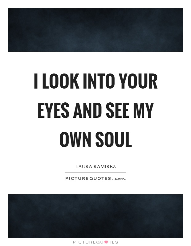 I look into your eyes and see my own soul Picture Quote #1