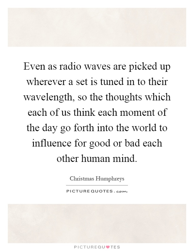 Even as radio waves are picked up wherever a set is tuned in to their wavelength, so the thoughts which each of us think each moment of the day go forth into the world to influence for good or bad each other human mind Picture Quote #1