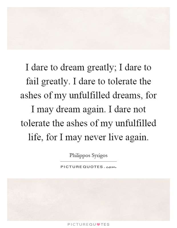 I dare to dream greatly; I dare to fail greatly. I dare to tolerate the ashes of my unfulfilled dreams, for I may dream again. I dare not tolerate the ashes of my unfulfilled life, for I may never live again Picture Quote #1