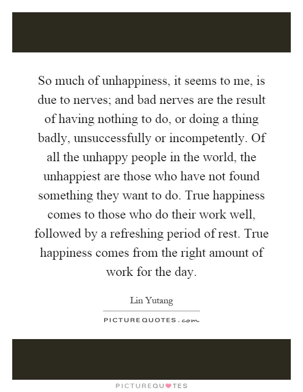 So much of unhappiness, it seems to me, is due to nerves; and bad nerves are the result of having nothing to do, or doing a thing badly, unsuccessfully or incompetently. Of all the unhappy people in the world, the unhappiest are those who have not found something they want to do. True happiness comes to those who do their work well, followed by a refreshing period of rest. True happiness comes from the right amount of work for the day Picture Quote #1