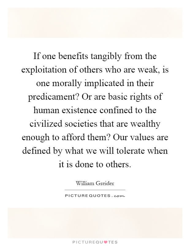If one benefits tangibly from the exploitation of others who are weak, is one morally implicated in their predicament? Or are basic rights of human existence confined to the civilized societies that are wealthy enough to afford them? Our values are defined by what we will tolerate when it is done to others Picture Quote #1