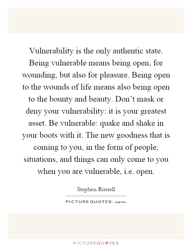 Vulnerability is the only authentic state. Being vulnerable means being open, for wounding, but also for pleasure. Being open to the wounds of life means also being open to the bounty and beauty. Don't mask or deny your vulnerability: it is your greatest asset. Be vulnerable: quake and shake in your boots with it. The new goodness that is coming to you, in the form of people, situations, and things can only come to you when you are vulnerable, i.e. open Picture Quote #1