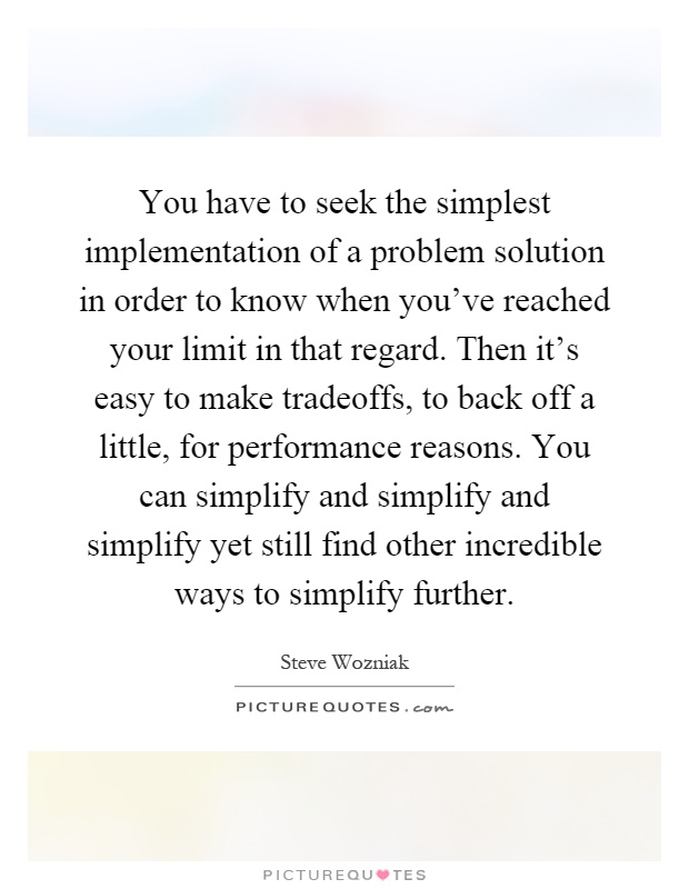 You have to seek the simplest implementation of a problem solution in order to know when you've reached your limit in that regard. Then it's easy to make tradeoffs, to back off a little, for performance reasons. You can simplify and simplify and simplify yet still find other incredible ways to simplify further Picture Quote #1