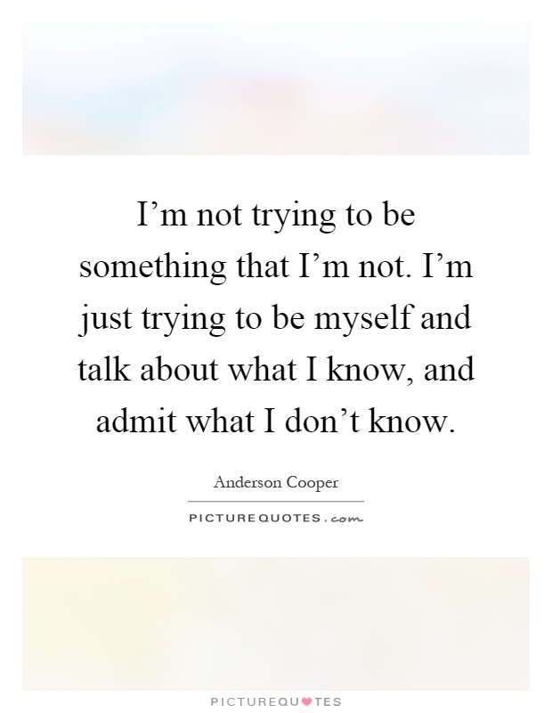 I'm not trying to be something that I'm not. I'm just trying to be myself and talk about what I know, and admit what I don't know Picture Quote #1