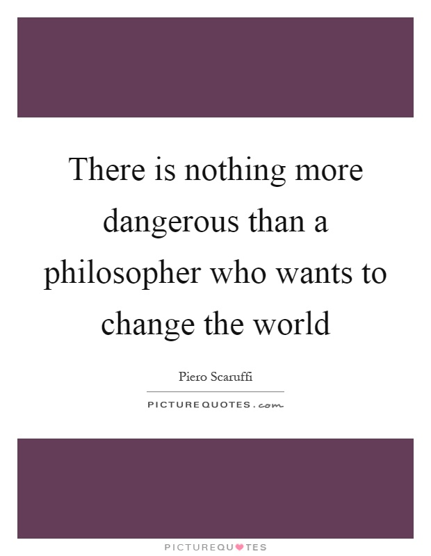 There is nothing more dangerous than a philosopher who wants to change the world Picture Quote #1