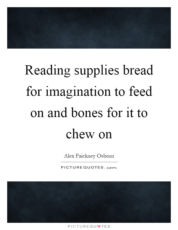 Reading supplies bread for imagination to feed on and bones for it to chew on Picture Quote #1