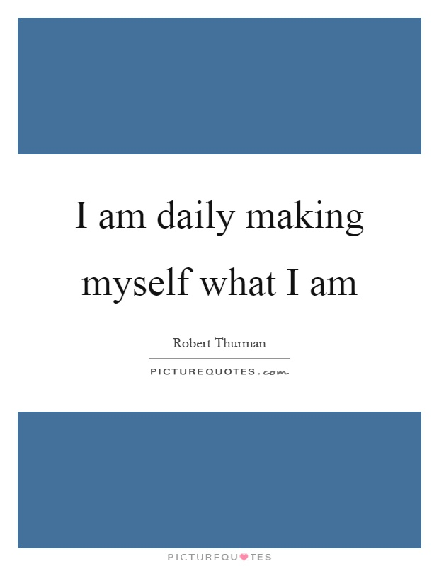 I am daily making myself what I am Picture Quote #1