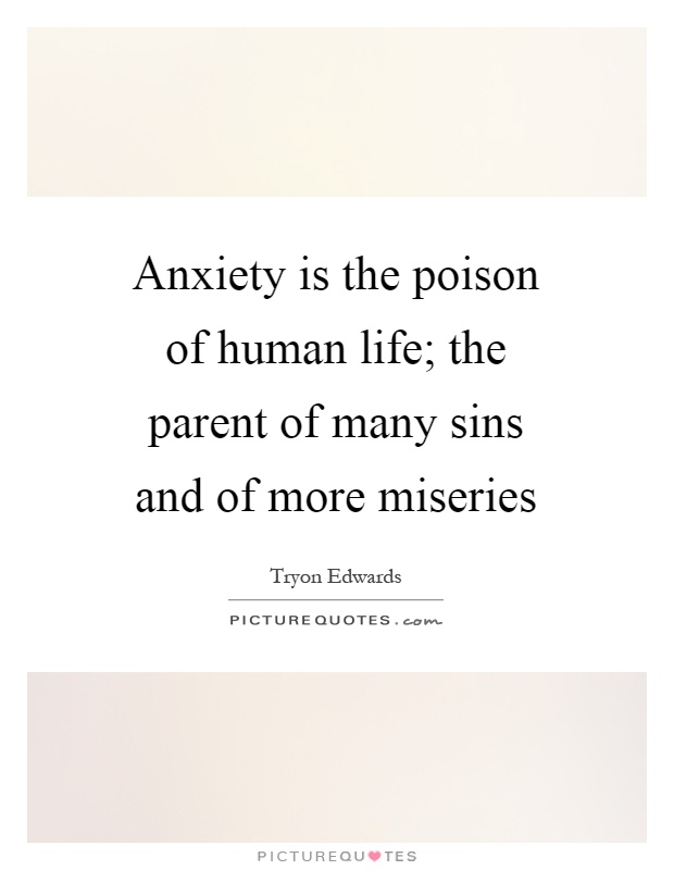 Anxiety is the poison of human life; the parent of many sins and of more miseries Picture Quote #1