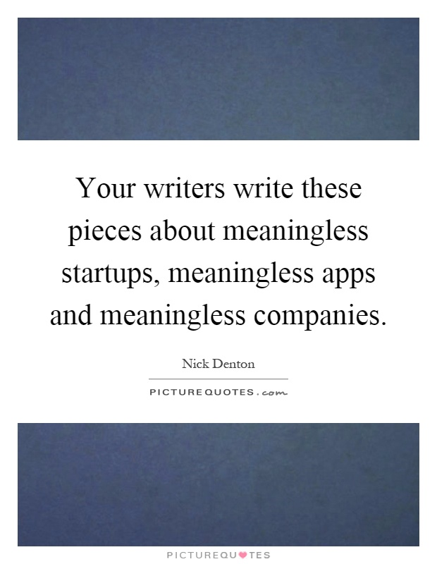 Your writers write these pieces about meaningless startups, meaningless apps and meaningless companies Picture Quote #1
