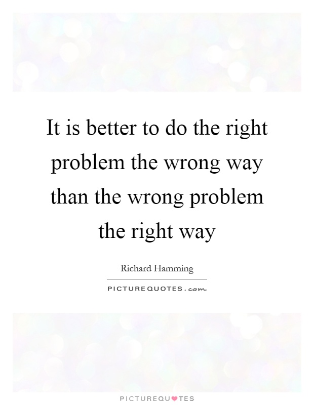 It is better to do the right problem the wrong way than the wrong problem the right way Picture Quote #1