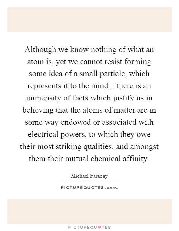 Although we know nothing of what an atom is, yet we cannot resist forming some idea of a small particle, which represents it to the mind... there is an immensity of facts which justify us in believing that the atoms of matter are in some way endowed or associated with electrical powers, to which they owe their most striking qualities, and amongst them their mutual chemical affinity Picture Quote #1
