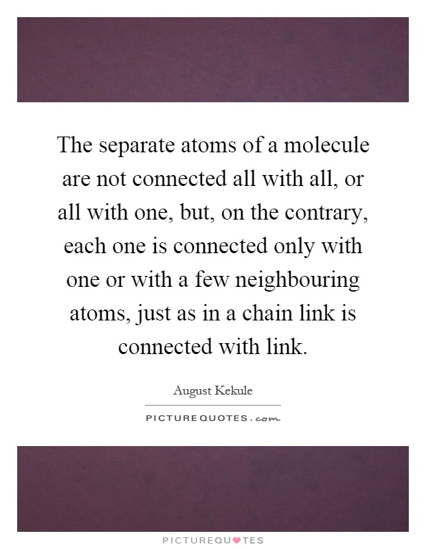 The separate atoms of a molecule are not connected all with all, or all with one, but, on the contrary, each one is connected only with one or with a few neighbouring atoms, just as in a chain link is connected with link Picture Quote #1