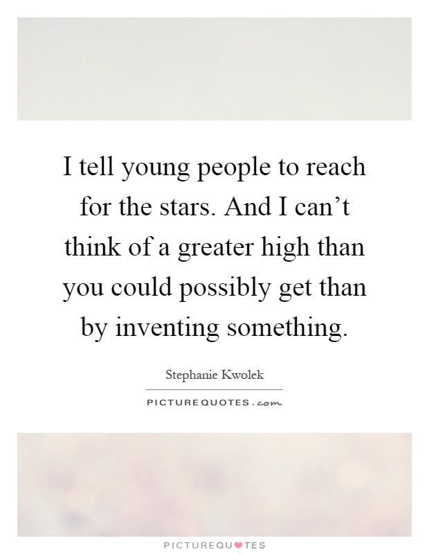 I tell young people to reach for the stars. And I can't think of a greater high than you could possibly get than by inventing something Picture Quote #1