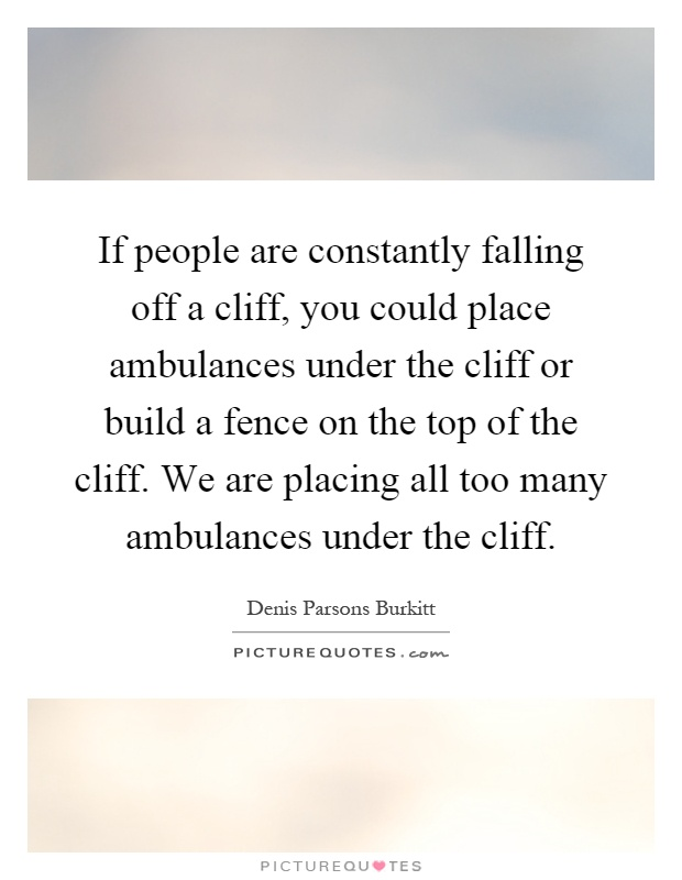 If people are constantly falling off a cliff, you could place ambulances under the cliff or build a fence on the top of the cliff. We are placing all too many ambulances under the cliff Picture Quote #1