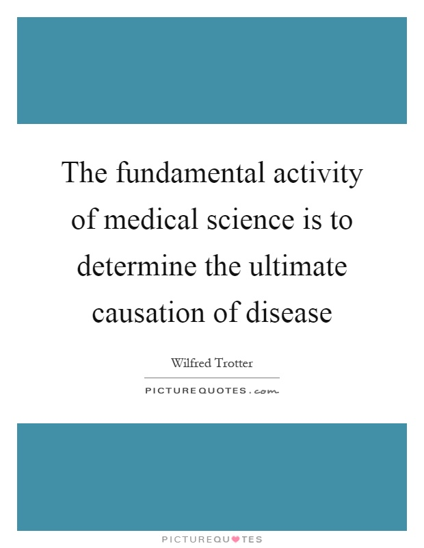 The fundamental activity of medical science is to determine the ultimate causation of disease Picture Quote #1