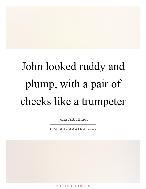 John looked ruddy and plump, with a pair of cheeks like a trumpeter Picture Quote #1