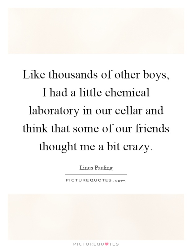 Like thousands of other boys, I had a little chemical laboratory in our cellar and think that some of our friends thought me a bit crazy Picture Quote #1