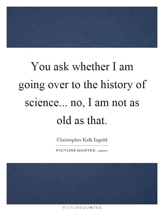 You ask whether I am going over to the history of science... no, I am not as old as that Picture Quote #1