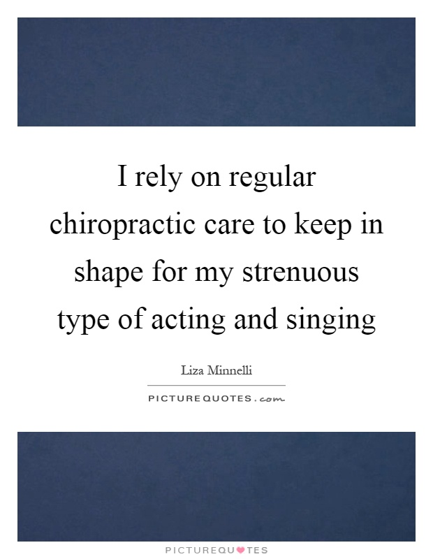 I rely on regular chiropractic care to keep in shape for my strenuous type of acting and singing Picture Quote #1