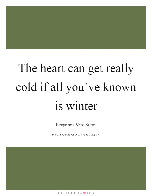 The heart can get really cold if all you've known is winter Picture Quote #1
