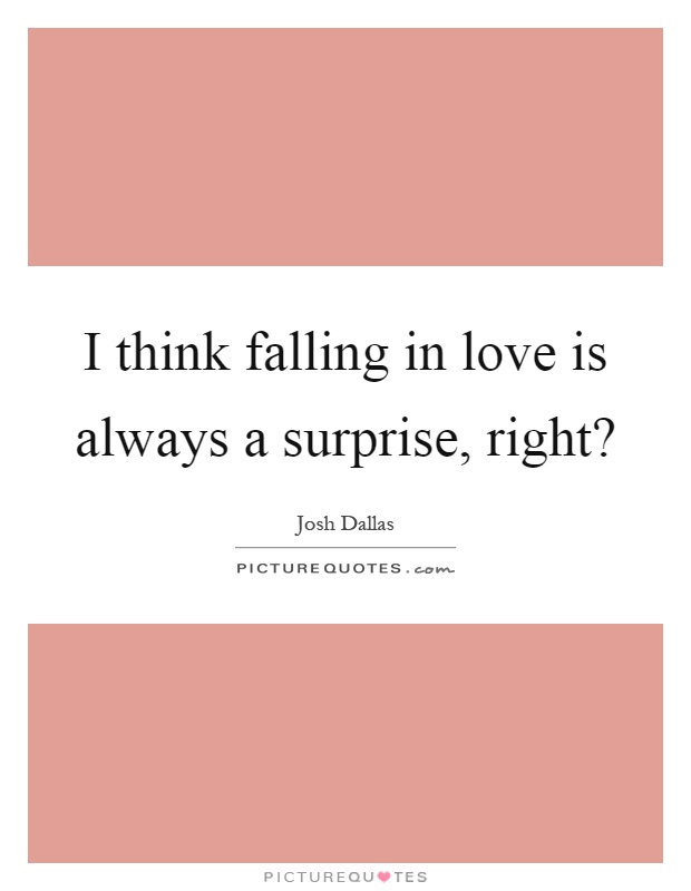 I think falling in love is always a surprise, right? | Picture Quotes