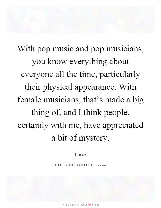 With pop music and pop musicians, you know everything about everyone all the time, particularly their physical appearance. With female musicians, that's made a big thing of, and I think people, certainly with me, have appreciated a bit of mystery Picture Quote #1