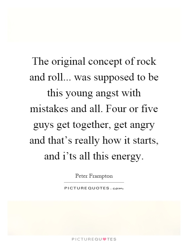 The original concept of rock and roll... was supposed to be this young angst with mistakes and all. Four or five guys get together, get angry and that's really how it starts, and i'ts all this energy Picture Quote #1