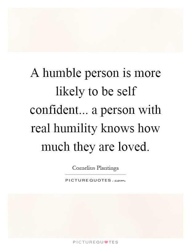 A humble person is more likely to be self confident... a person with real humility knows how much they are loved Picture Quote #1