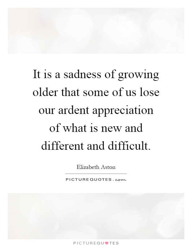 It is a sadness of growing older that some of us lose our ardent appreciation of what is new and different and difficult Picture Quote #1