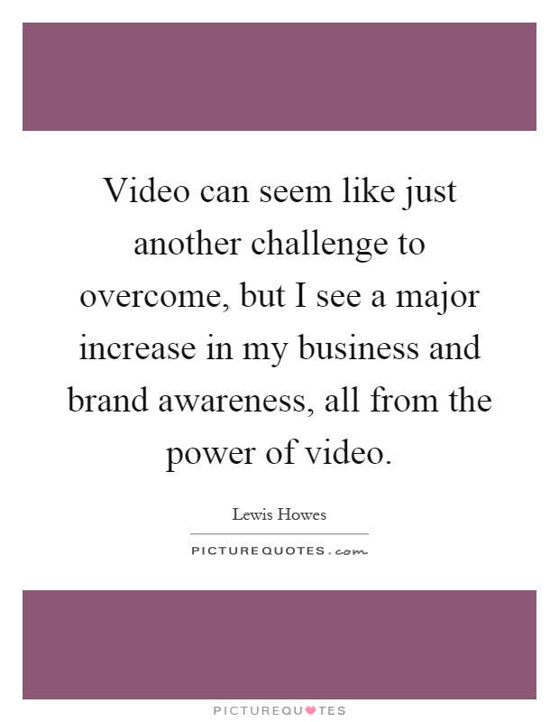 Video can seem like just another challenge to overcome, but I see a major increase in my business and brand awareness, all from the power of video Picture Quote #1