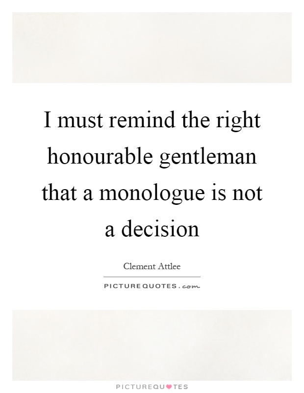 I must remind the right honourable gentleman that a monologue is not a decision Picture Quote #1