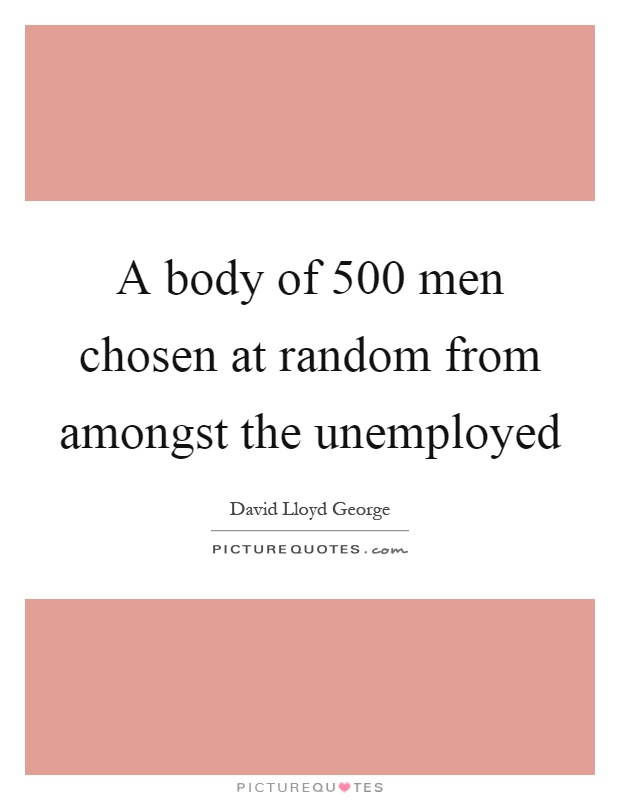 A body of 500 men chosen at random from amongst the unemployed Picture Quote #1